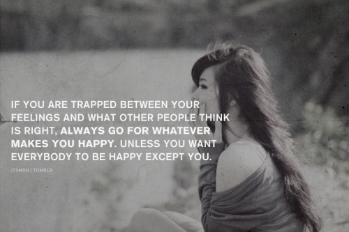 Always go for what makes you happy.