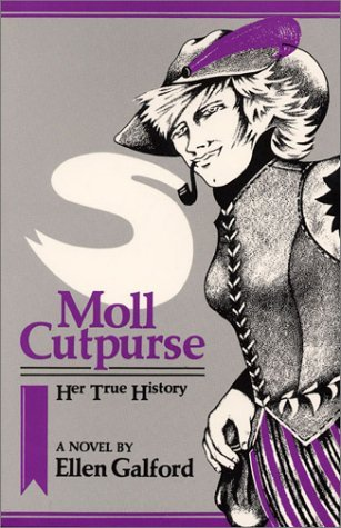 "Moll Cutpurse, Her True History: A Novel (1985) Ellen Galford A novel based on the life of the ""feminist Robin Hood"" in Elizabethan England and tells the story of Mary Frith, the real life Moll Cutpurse. She was the heroine of a comedic play, The Roaring Girl and well known as a pickpocket, thief and sometimes fortune teller. Cross-dressing and gender bending abounds."