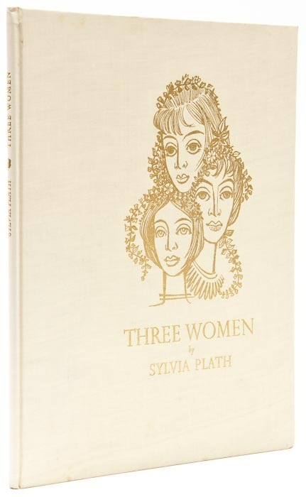 Three Women Sylvia Plath. Turret Books, 1968.  First edition, one of 180 copies, frontispiece and one other woodcut illustration, original cloth, 4to. _________________________________ FIRST VOICE: I am slow as the world.  I am very patient, Turning through my time, the suns and stars Regarding me with attention. The moon's concern is more personal: She passes and repasses, luminous as a nurse. Is she sorry for what will happen?  I do not think so. She is simply astonished at fertility.  When I walk out, I am a great event. I do not have to think, or even rehearse. What happens in me will happen without attention. The pheasant stands on the hill; He is arranging his brown feathers. I cannot help smiling at what it is I know. Leaves and petals attend me.  I am ready.-First two stanzas