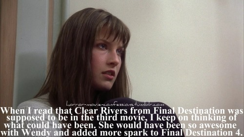 """When I read that Clear Rivers from Final Destination was supposed to be in the third movie, I keep on thinking of what could have been. She would have been so awesome with Wendy and added more spark to Final Destination 4."""