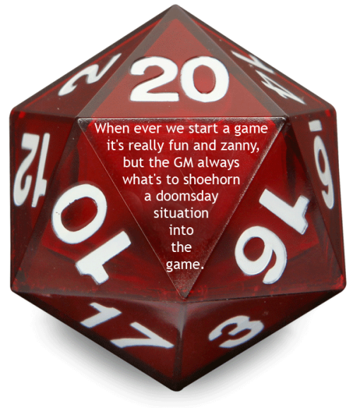 tabletopconfessions:  Confession #43  When  ever we start a game it's really fun and zanny, but the GM always what's  to shoehorn a doomsday situation into the game. All the players don't  want to come back to the game because they hate the pressure their  characters are under to save the world. It stops being a fun and that's  not why we play.