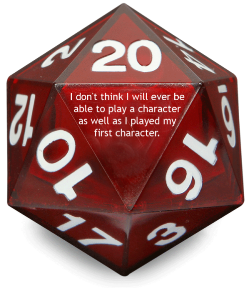tabletopconfessions:  Confession #45  I don't  think I will ever be able to play a character as well as I played my  first character. I knew so little about the rules, all I had to rely on  was creativity. Now I feel I think too much into things.