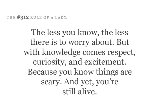 The less you know, the less there is to worry about.  But with knowledge comes respect, curiosity and excitement.  Because you know things are scary. And yet, you're alive.