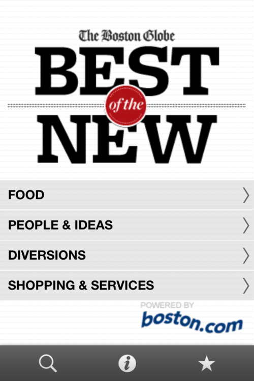 "I'm happy to announce the launch of our Best of the New mobile app, which is now available for download in the Apple App Store, the Android Market, and the Amazon Appstore. The ""Best of the New"" is an annual feature of the Boston Globe Magazine, with expert picks for food, shopping and diversions in the Boston area, as well as the top new people and ideas. The app guides you through this list of favorite places and should serve as a valuable tool for locals and tourists alike.      We teamed up with Toura to use their app-building platform.  This made it easy to do all the development and design in-house. Domenic VecchiarelliSenior Product Manager - Mobile PS: The ""Best of the New"" restaurant picks are also available as a Foursquare list."