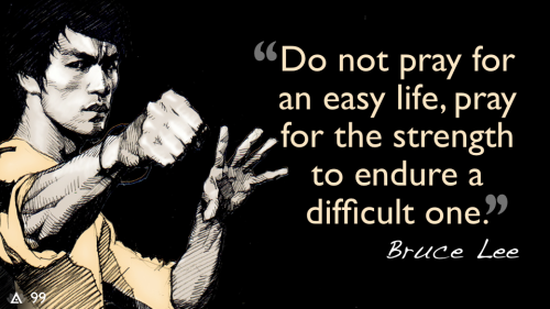 Do not pray for an easy life, pray for the strength to endure a difficult one. — Bruce Lee