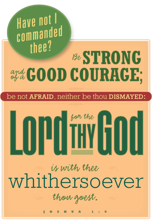 Be strong and of good courage. From Joshua.