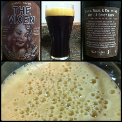 Brewing Company: Samuel Adams; Boston, Massachusetts Name: The VixenStyle: Chocolate Chili BockABV: 8.5%Serving type: 22oz bottlePrice: $5.99 Aroma: Smells deep, dark, roasted, chocolatey. Appearance: Nice head, small and tan. Decent retention, barely any lacing. Head reappears when swirled with light lacing. Black color, opaque. Taste: Smooth, velvety. Distinct chocolate taste. Good, high carbonation. Medium body, goes down easy. Hints and undertones of cinnamon and chili. Finish: Leaves bubbles on the lips and in the throat. Mild aftertaste. I can definitely feel the alcohol after just a few sips. Rating: 4/5 Recommended. Very interesting. Worth it for the price.