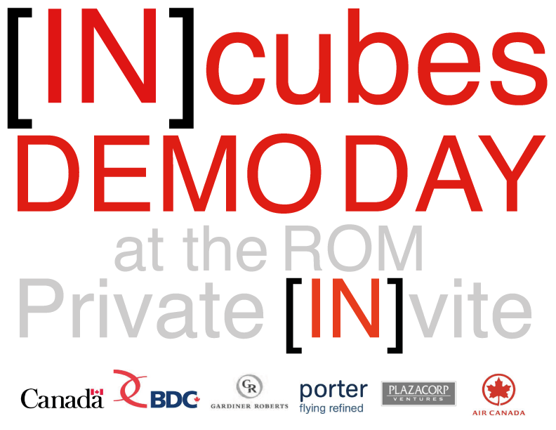 [IN]cubes Demo Day at the ROMFor Canada's most INfluential tech INvestorsFebruary 28, 2012 Make sure you've clicked your  Private INvite  VIP RSVP now. It's filling fast.INcubes can sponsor your flight with Porter & Air Canada.  Ask Ben Zlotnick personally for info.