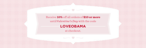 Discount Code: Receive 10% off all orders of $10 or more at the barackobama.com store until Valentines Day with the code LOVEOBAMA