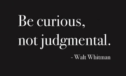 ryancassata:  Be curious, not judgmental.