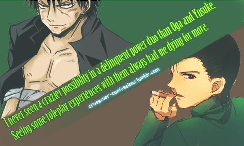 """I never seen a crazier possibility in a delinquent power duo than Oga and Yusuke. Seeing some roleplay experiences with them always had me dying for more."" - submitted by anonymous."