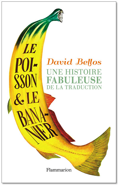 There's something about David Bellos that looses book designers' imaginations. Here's the French cover for The Fish and the Banana Tree: A Legendary Story of Translation. (Or, as it's known on these shores, Is That a Fish in Your Ear? Translation and the Meaning of Everything.)