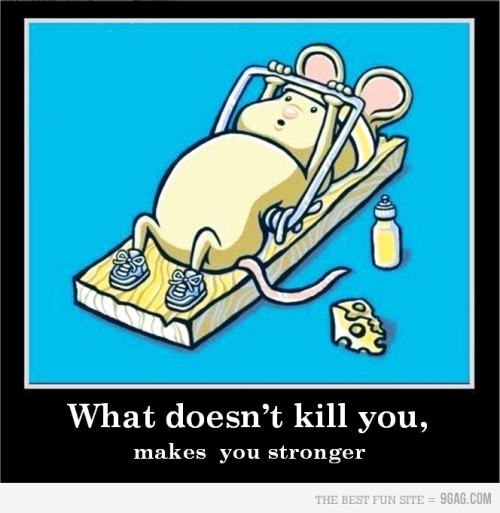 """What doesn't kill you, makes you stronger"""