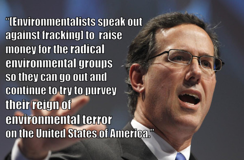 """We're sort of new to this stuff, hydrofracking, in Pennsylvania. And [environmentalists are] preying on the Northeast, saying, 'Look what's going to happen. Ooh, all this bad stuff's going to happen. We don't know all these chemicals and all this stuff.' …Let me tell you what's going to happen. Nothing's going to happen, except they will use this to raise money for the radical environmental groups so they can go out and continue to try to purvey their reign of environmental terror on the United States of America."" -Rick Santorum in Oklahoma City, February 8, 2012."