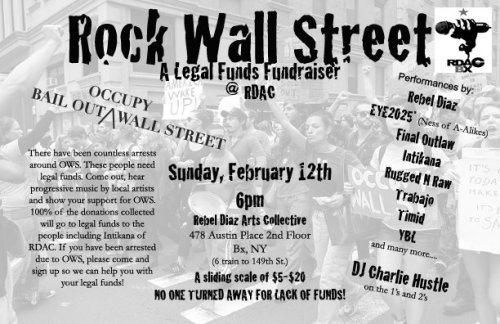 EYE2025* performing live Rock Wall Street @ RDAC (BX,NY) A LEGAL FUNDS FUNDRAISER  There have been countless arrests around OWS. These people need legal  funds. Come out, hear progressive music by local artists and show your  support for OWS. 100% of the donations collected will go to legal funds  to the people including Intikana of RDAC. If you have been arrested due to OWS, please come and sign up so we can help you with your legal funds! OPEN TO ALL AGES!!!!! Performances by: Rebel Diaz EYE2025* (Ness of A-Alikes) Final Outlaw Intikana Rugged N Raw Trabajo Timid YBL and many more…. DJ Charlie Hustle on the 1's and 2's —— A sliding scale of $5-$20 NO ONE TURNED AWAY FOR LACK OF FUNDS!