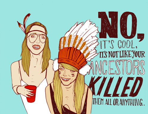 "But Why Can't I Wear a Hipster Headdress? by Native Appropriations  I've posted a lot about the phenomenon that is the hipster headdress (see here, here, and here),  but I've never really broken it down as to why this trend is so  annoying and effed up. A lot of this will be review and is repeated  elsewhere on the site, but I thought it was high time I pulled things  together into a one-stop-anti-headdress shop. Much of this can also  apply to any of the ""tribal trends"" I feature here, and you can also  consider this a follow up to my ""Cultural Appropriation Bingo"" post. The many sources I drew from are included at the end of this post. So why can't I wear it?Headdresses promote stereotyping of Native cultures.The image of a warbonnet and warpaint wearing Indian is one that has  been created and perpetuated by Hollywood  and only bears minimal  resemblance to traditional regalia of Plains tribes. It furthers the  stereotype that Native peoples are one monolithic culture, when in fact  there are 500+ distinct tribes with their own cultures. It also places  Native people in the historic past, as something that cannot exist in  modern society. We don't walk around in ceremonial attire everyday, but  we still exist and are still Native.  Headdresses, feathers, and warbonnets have deep spiritual significance. The wearing of feathers and warbonnets in Native communities is not a  fashion choice. Eagle feathers are presented as symbols of honor and  respect and have to be earned. Some communities give them to children  when they become adults through special ceremonies, others present the  feathers as a way of commemorating an act or event of deep significance.  Warbonnets especially are reserved for respected figures of power. The  other issue is that warbonnets are reserved for men in Native  communities, and nearly all of these pictures show women sporting the  headdresses. I can't read it as an act of feminism or subverting the  patriarchal society, it's an act of utter disrespect for the origins of  the practice. (see my post on sweatlodges for more on the misinterpretation of the role of women). This is just  as bad as running around in a pope hat and a bikini, or a Sikh turban  cause it's ""cute"".    It's just like wearing blackface. ""Playing Indian"" has a long history in the United States, all the way  back to those original tea partiers in Boston, and in no way is it  better than minstral shows or dressing up in blackface. You are  pretending to be a race that you are not, and are drawing upon  stereotypes to do so. Like my first point said, you're collapsing  distinct cultures, and in doing so, you're asserting your power over  them. Which leads me to the next issue.  There is a history of genocide and colonialism involved that continues today. By the sheer fact that you live in the United States you are benefiting  from the history of genocide and continued colonialism of Native  peoples. That land you're standing on? Indian land. Taken illegally so  your ancestor who came to the US could buy it and live off it, gaining  valuable capital (both monetary and cultural) that passed down through  the generations to you. Have I benefited as well, given I was raised in a  white, suburban community? yes. absolutely. but by dismissing and  minimizing the continued subordination and oppression of Natives in the  US by donning your headdress, you are contributing to the culture of  power that continues the cycle today.  But I don't mean it in that way, I just think it's cute!  Well  hopefully I've illuminated that there's more at play here than just a  ""cute"" fashion choice. Sorry for taking away your ignorance defense.    But I consider it honoring to Native Americans!   I think that this cartoon is a proper answer, but I'll add that having a drunken girl wearing a  headdress and a bikini dancing at an outdoor concert does not honor me. I  remember reading somewhere that it was also ""honoring the fine  craftsmanship of Native Americans"". Those costume shop chicken feather  headdresses aren't honoring Native craftsmanship. And you will be very  hard pressed to find a Native artist who is closely tied to their  community making headdresses for sale. See the point about their  sacredness and significance.  I'm just wearing it because it's ""ironic""! I'm all for irony. Finger mustaches, PBR, kanye glasses, old  timey facial hair, 80's spandex—fine, funny, a bit over-played, but  ironic, I guess. Appropriating someone's culture and cavorting around  town in your skinny jeans with a feathered headdress, moccasins, and  turquoise jewelry in an attempt to be 'counterculture'? Not ironic. If  you're okay with being a walking representative of 500+ years of  colonialism and racism, or don't mind perpetuating the stereotypes that  we as Native people have been fighting against for just as long, by all  means, go for it. But by embracing the current tribal trends you aren't  asserting yourself as an individual, you are situating yourself in a  culture of power that continues to oppress Native peoples in the US. And  really, if everyone is doing it, doesn't that take away from the irony?  am I missing the point on the irony? maybe. how is this even ironic?  I'm starting to confuse myself. but it's still not a defense.   Stop getting so defensive, it's seriously just fashion!   Did  you read anything I just wrote? It's not ""just"" fashion. There is a lot  more at play here. This is a matter of power and who has the right to  represent my culture. (I also enjoy asking myself questions that elicit  snarky answers.)  What about the bigger issues in Indian Country? Poverty, suicide  rates, lack of resources, disease, etc? Aren't those more important  that hipster headdresses?  Yes, absolutely. But, I'll paraphrase Jess Yee in this post, and say these are very real issues and challenges in our  communities, but when the only images of Natives that Americans see are  incorrect, and place Natives in the historic past, it erases our current  presence, and makes it impossible for the current issues to exist in  the collective American consciousness. Our cultures and lives are  something that only exist in movies or in the past, not today. So it's a  cycle, and in order to break that cycle, we need to question and  interrogate the stereotypes and images that erase our current  presence—while we simultaneously tackle the pressing issues in Indian  Country. They're closely linked, and at least this is a place to start.      Well then, Miss Cultural Appropriation Police, what CAN I wear? If you choose to wear something Native, buy it from a Native.  There are federal laws that protect Native artists and craftspeople who  make genuine jewelry, art, etc. (see info here about The Indian Arts and Crafts Act). Anything you buy should have a  label that says ""Indian made"" or ""Native made"". Talk to the artist. find  out where they're from. Be diligent. Don't go out in a full ""costume"".  It's ok to have on some beaded earrings or a turquoise ring, but don't  march down the street wearing a feather, with loaded on jewelry, and a  ribbon shirt. Ask yourself: if you ran into a Native person, would you  feel embarrassed or feel the need to justify yourself? As commenter Bree  pointed out, it's ok to own a shirt with kimono sleeves, but you  wouldn't go out wearing full kabuki makeup to a bar. Just take a minute  to question your sartorial choices before you go out.          …and an editorial comment:  I should also note that I have absolutely nothing against hipsters. In  fact, some would argue I have hipster-leaning tendencies. In my former  San Francisco life, had been known to have a drink or two in the clouds  of smoke outside at Zeitgeist, and enjoyed shopping on Haight street. I  enjoy drinking PBR out of the can when I go to the dive bars near my  apartment where I throw darts and talk about sticking it to 'The Man'. I  own several fringed hipster scarves, more than one pair of ironic fake  ray-ban wayfarers, and two plaid button downs. I'm also not trying to  stereotype and say that all hipsters do/wear the above, just like not  every hipster thinks it's cool to wear a headdress. So, I don't hate  hipsters, I hate ignorance and cultural appropriation. There is a difference. Just thought I should clear that up.  This manifesto draws heavily from these awesome posts: A l'allure garçonnière: The Critical Fashion Lovers (basic) guide to Cultural Appropriation Threadbared: LINKAGE: The Feather In Your ""Native"" Cap Racialicious: Some Basic Racist Ideas and Some Rebuttals & Why We Exist GSU Signal: Mockery of Native heritage only perpetuates Native issues Bitch Magazine: Ke$ha and the ongoing cultural appropriation and  sexualization of Native women Bitch Magazine/Racialicious: On Hipster/Hippies and Native Culture"