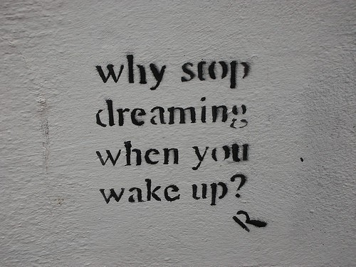 Why stop dreaming when you wake up?