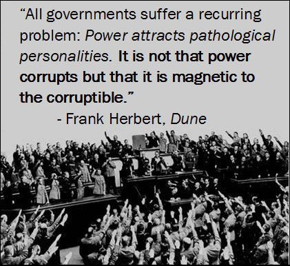 """All government suffer a recurring problem: Power attracts pathological personalities. It is not that power corrupts but that it is magnetic to the corruptible."" - Frank Herbert, Dune"