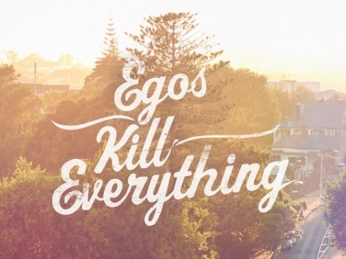 "Oh yes it does. ""Ego kills everything"""
