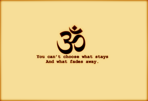 Lol.. What?!What does an OM Symbol have to do with the below phrase? Nothing really. I don't get the relation. If anything, the OM symbol teaches us that you can't choose what stays and what fades away—because nothing fades away. Everything stays.Everything is here, and it will always be here.Everything that was still is and everything that is not..still is, it just hasn't yet come to be. Everything may fade away to our ears, eyes and sense..but if you listen closely—it doesn't fade, just turns into the dancing, vibration of OM.