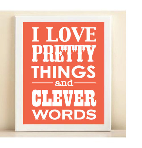 Why yes I do… wickedclothes:  Pretty Things & Clever Words A darling little print that would make a perfect gift. This 8x10 poster is professionally printed on premium white card stock and comes ready for an 8x10 frame. Sold on Etsy. Please check out Wicked Clothes on Facebook and Tumblr!