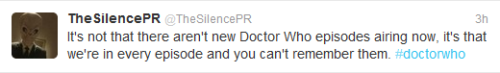 doctorwho:  @TheSilencePR: It's not that there aren't new Doctor Who episodes airing now, it's that we're in every episode and you can't remember them. #doctorwho