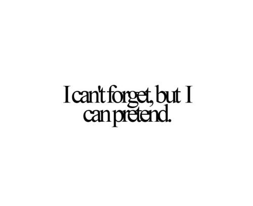 I CAN'T FORGET, BUT I CAN'T PRETEND…