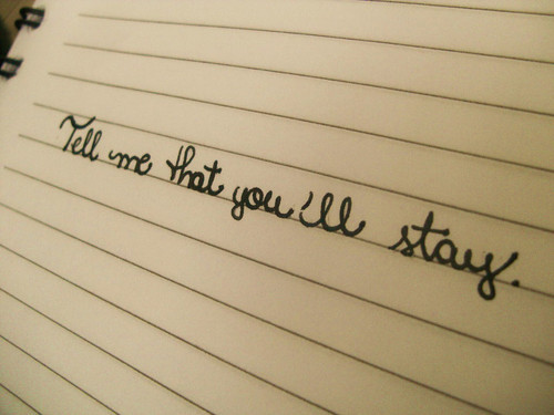 TELL ME THAT YOU'LL STAY .. </3