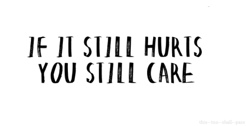 IF IT STILL HURTS YOU STILL CARE!