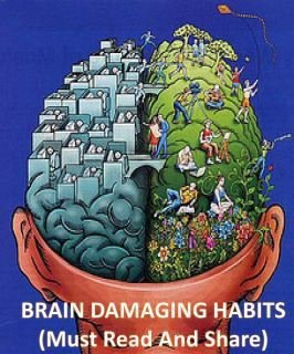 "mysticeyes:  ‎""BRAIN DAMAGING HABITS""1. No BreakfastPeople who do not take breakfast are going to have a lower blood sugar level.This leads to an insufficient supply of nutrients to the brain causing brain degeneration.…2. OvereatingIt causes hardening of the brain arteries, leading to a decrease in mental power.3. SmokingIt causes multiple brain shrinkage and may lead to Alzheimer disease.4. High Sugar consumptionToo much sugar will interrupt the absorption of proteins and nutrients causing malnutrition and may interfere with brain development.5. Air PollutionThe brain is the largest oxygen consumer in our body. Inhaling polluted air decreases the supply of oxygen to the brain, bringing about a decrease in brain efficiency.6. Sleep DeprivationSleep allows our brain to rest. Long term deprivation from sleep will accelerate the death of brain cells.7. Head covered while sleepingSleeping with the head covered increases the concentration of carbon dioxide and decrease concentration of oxygen that may lead to brain damaging effects.8. Working your brain during illnessWorking hard or studying with sickness may lead to a decrease in effectiveness of the brain as well as damage the brain.9. Lacking in stimulating thoughtsThinking is the best way to train our brain, lacking in brain stimulation thoughts may cause brain shrinkage.10. Talking RarelyIntellectual conversations will promote the efficiency of the brain."