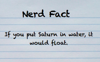 The density of Saturn is so low that if you were to put it in a giant glass of water it would float. The actual density of Saturn is 0.687 g/cm3while the density of water is 0.998 g/cm3. At the equator Saturn has a radius of 60,268 ± 4 km – which means you would need an extremely large glass of water to test this out.