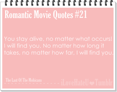 Romantic Movie Quotes #21: You stay alive, no matter what occurs! I will find you. No matter how long it takes, no matter how far, I will find you! The last of the Mohicans
