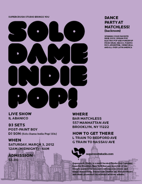"Supercrush Studio would like to invite you to The ""Solo Dame Indie Pop!"" Dance Party @ Matchless!Spinning your favorite indie-rock, dream-pop, electro-pop and powerpop from Spain, Mexico, Puerto Rico, Argentina, Venezuela, and all over Latin America!This time, we're having a live performance by from Colombia's Il Abanico!WHERE: BAR MATCHLESS557 MANHATTAN AVE.BROOKLYN, NY 11222.HOW TO GET THERE: L TRAIN TO BEDFORD AVE., G TRAIN TO NASSAU AVE.WHEN: MARCH 3rd, 2012 12AM - 4AMADMISSION: $3.00DJ SETSDJ SON & POST-PAINT BOY(SOLO DAME INDIE POP! DJS)www.facebook.com/ SoloDameIndiePopLIVE SHOWIL ABANICO - https://www.facebook.com/ Ilabanico"