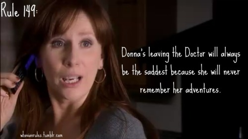 "Rule 149: Donna's leaving the Doctor will always be the saddest because she will never remember her adventures. [Image capped from ""Journey's End"" by Jenna]"