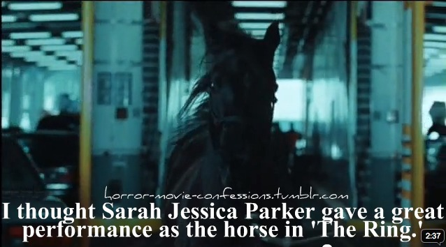 "horror-movie-confessions:  ""I thought Sarah Jessica Parker gave a great performance as the horse in 'The Ring'""  … *slow clap*"