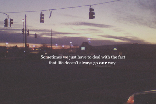 Sometimes, we just have to deal with the fact that life doesn't always go our way.