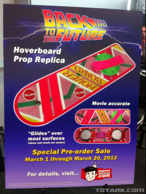 "Mattel announced at Toy Fair 2012 in New York that it will finally release a 1:1 replica of the  hoverboard from ""Back to the Future II"" and ""Back to the Future III,""  with it's set to arrive just in time for the holidays. The ""movie accurate"" replica includes such details as a hole at the  front of the deck where Marty McFly, played by Michael J. Fox, ripped  out the handlebar and pole and features the same neon-rrific coloring.  According to Mattel's press release, it also makes multiple whooshing  noises and ""glides"" over most surfaces. However, the company didn't  provide much detail on how it glides, but one thing's for sure: it does  not work on water. Dangit!  Article"