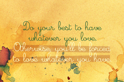 Do your best to have whatever you love | CourtesyFOLLOW BEST LOVE QUOTES ON TUMBLR  FOR MORE LOVE QUOTES