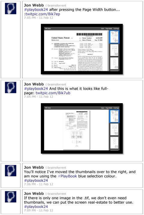 Jon Webb @brainsforrent #playbook24 after pressing the Page Width button... :twitpic.com/8ik7ep 7:05 PM - 11 Feb 12 Jon Webb @brainsforrent #playbook24 And this is what it looks like full-page: twitpic.com/8ik7ub 7:04 PM - 11 Feb 12  Jon Webb @brainsforrent You'll notice I've moved the thumbnails over to the right, and am now using the #PlayBook blue selection colour. #playbook24 7:06 PM - 11 Feb 12 Jon Webb @brainsforrent If there is only one image in the .tif, we don't even need thumbnails, we can put the screen real-estate to better use. #playbook24 7:09 PM - 11 Feb 12