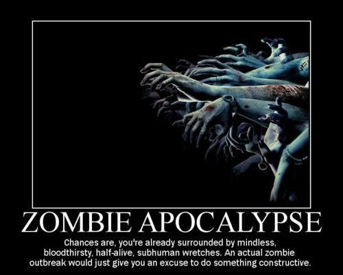 theinevitablezombieapocalypse:  The Zombie Apocalypse: Chances are, you're already surrounded by mindless, bloodthirsty, half-alive, subhuman wretches. An actual zombie outbreak would just give you an excuse to do something constructive.