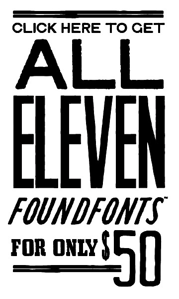 FOUNDFONT™ BOX SET - Purchase the entire current FOUNDFONT™ set of OpenType fonts for 50 bucks. You will also receive all new font releases through the rest of the year as they come out.  $50.00 - Buy Now