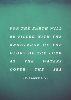 """For the earth will be filled with the knowledge of the glory of the Lord, as the waters cover the sea"" - Habakkuk 2:14"