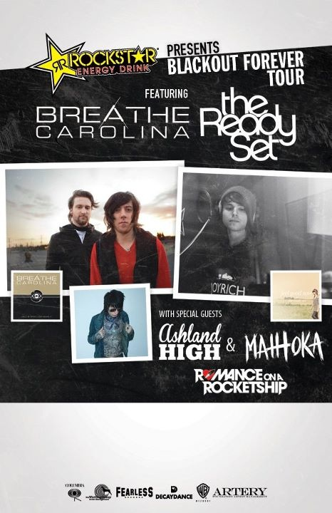 Breathe Carolina and The Ready Set will be co headlining a US tour this spring with Ashland High and Romance On A RocketShip, It Boys!, and Matt Toka on select dates! Check out dates below.     	Mar 21 - The Blue Note	- Columbia, MO	   	Mar 22 - Revolution Music Room - Little Rock, AR	   	Mar 23 - The Varsity Theatre	-  Baton Rouge, LA	  	Mar 24 - Soul Kitchen	- Mobile, AL   	Mar 25 - Buena Vista Palace - Lake Buena Vista, FL	  	Mar 28 - Zydeco	- Birmingham, AL   	Mar 29 - Double Down	- Gainesville, FL	   	Mar 30 - Main Street Stage - 	Miami, FL	   	Mar 31 - Freebird Live	- Jacksonville Beach, FL	  	Apr 01 - Sector 7G	- Augusta, GA	  	Apr 03 - The Music Farm - 	Charleston, SC	   	Apr 04 - The Handlebar	 - Greenville, SC	   	Apr 05 - Cat's Cradle	- Carrboro, NC	  	Apr 06 - Big Sandy Arena - 	Huntington, WV   	Apr 07 - The National	- Richmond, VA	   	Apr 09 - Chameleon - Lancaster, PA	   	Apr 10 - Crocodile Rock	- Allentown, PA	   	Apr 12 - St. Bonaventure University - Bonaventure, NY   	Apr 13 - Northern Lights	- Clifton Park, NY Apr 14 - Lost Horizon	- Syracuse, NY	  Apr 16 - Sherman Theater -	Stroudsburg, PA	 Apr 17 -  Theatre a New Brunswick, NJ	  Apr 18 - University of Missouri - St. Louis	St Louis, MO  	Apr 19 - University of Wisconsin - Green Bay - Green Bay, WI	Apr 20 - University of Wisconsin - Stevens Point	Stevens Point, WI	 Apr 21 - Vernon Club - Louisville, KY	Apr 22 - East Tennessee State University - Memorial Center - Johnson City, TN  	Apr 23 - Renaissance Coliseum - Bradley University	 - Peoria, IL	  	Apr 25 - The Loft  -	Lansing, MI  	Apr 26 - Newport Music Hall - Columbus, OH	 Apr 27 - The Castle Theater - 	Bloomington, IL