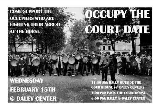 Wednesday, February 15 at Richard J Daley Center, 50 W Washington Street, Chicago 11:30-12:15: Actions 12:45: Rally and Press Conference 1:30: Occupy the Court Date 4:00: Teach Ins 6:00: Rally On February 15th, Occupy Chicago activists who were arrested trying to  establish an encampment in October will go to court in an attempt to  have their cases dismissed. In response to this Occupy Chicago will be  hosting a day of action, culminating with a 6pm rally at the Daley  Center. We ask that you and your organization join us not only in  demanding the cases against the Occupiers be dropped, but also in  demanding economic justice. For more information, see National Lawyer's Guild Motion to Dismiss Charges:http://nlgchicago.org/occupy-chicago/motion-to-dismiss/ City's Response to Motion to Dismiss:http://nlgchicago.org/occupy-chicago/city-response/