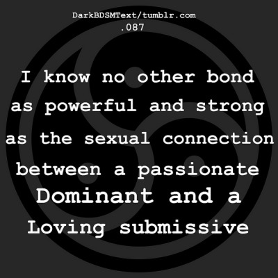 """I know no other bond as powerful and strong as the sexual connection between a passionate Dominant and a Loving submissive""  http://darkbdsmtext.tumblr.com/"