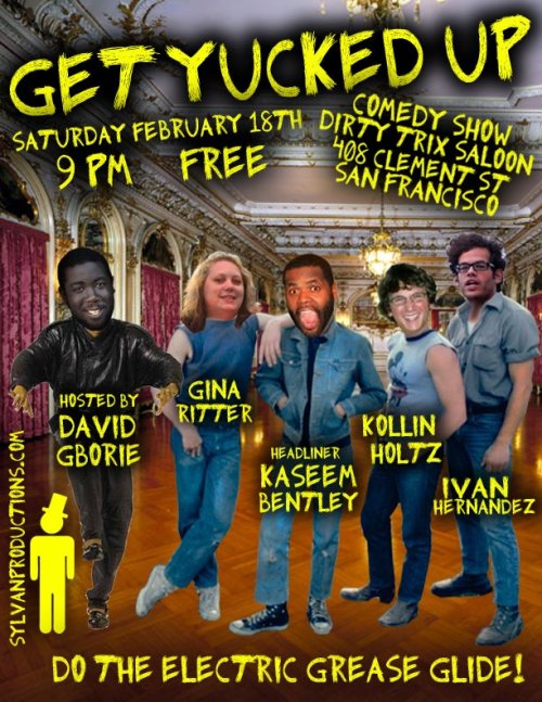 2/18. Get Yucked Up @ Dirty Trix Saloon. 408 Clement St. SF. 9PM. Free. Featuring Kaseem Bentley (headliner), Ivan Hernandez, Gina Ritter and Kollin Holtz. Hosted by David Gborie.