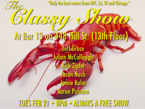 THE CLASSY SHOW in DTLA starts next Tuesday (Feb 21) at Bar 13 on 448 Hill St. (13th Floor). Come out to our debut first show to see Jeff Grace, Julian McCullough, Kirk Zipfel, Jason Nash, Jamie Kaler and Aaron Putnam.   TUES FEB 21 + 8PM + ALWAYS A FREE SHOW