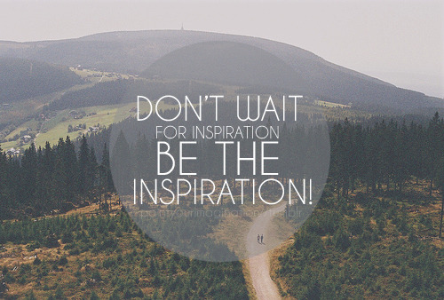 """Don't wait for inspiration.Be the inspiration."""