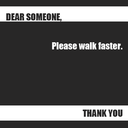 dear-someone-thank-you:  Dear Someone, Please walk faster. Thank you
