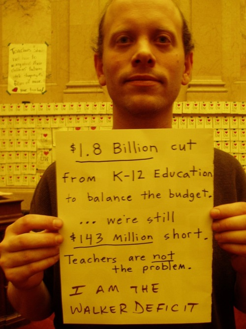 $1.8 billion cut from K-12 Education to balance the budget.  …we're still $143 million short.  Teachers are not the problem.  I AM THE WALKER DEFICIT